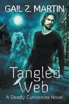 Tangled Web - A Deadly Curiosities Novel eBook by Gail Z. Martin