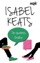 Te quiero, baby 電子書 by Isabel Keats