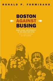 Boston Against Busing - Race, Class, and Ethnicity in the 1960s and 1970s ebook by Ronald P. Formisano