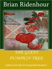 The Giant Pumpkin Tree - Little b and Zero's Flying Adventures, #2 ebook by Brian Ridenhour