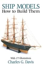 Ship Models - How to Build Them ebook by Charles Davis