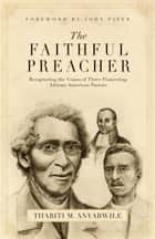 The Faithful Preacher (Foreword by John Piper) - Recapturing the Vision of Three Pioneering African-American Pastors eBook by Thabiti M. Anyabwile, John Piper
