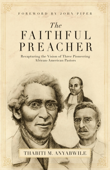 The Faithful Preacher (Foreword by John Piper) - Recapturing the Vision of Three Pioneering African-American Pastors ebook by Thabiti M. Anyabwile