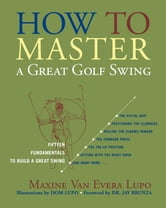 How to Master a Great Golf Swing - Fifteen Fundamentals to Build a Great Swing ebook by Maxine Van Evera Lupo