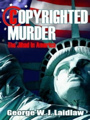 COPYRIGHTED MURDER: THE JIHAD IN AMERICA ebook by Laidlaw, George W.J.