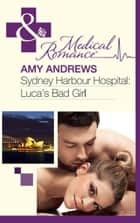 Sydney Harbour Hospital: Luca's Bad Girl (Mills & Boon Medical) ebook by Amy Andrews