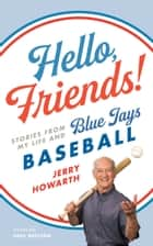Hello, Friends! - Stories from My Life and Blue Jays Baseball ebook by Jerry Howarth