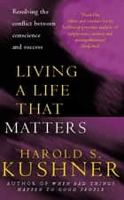 Living a Life that Matters - Resolving the Conflict Between Conscience and Success ebook by Harold S Kushner
