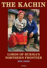 The Kachin: Lords of Burma's Northern Frontier ebook by Bertil Lintner