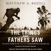 The Things Our Fathers Saw - The Untold Stories of the World War II Generation from Hometown, USA - Voices of the Pacific Theater audiobook by Matthew A. Rozell