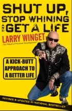 Shut Up, Stop Whining, and Get a Life ebook by Larry Winget