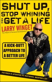 Shut Up, Stop Whining, and Get a Life - A Kick-Butt Approach to a Better Life ebook by Larry Winget