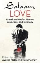 Salaam, Love - American Muslim Men on Love, Sex, and Intimacy ebook by Ayesha Mattu, Nura Maznavi