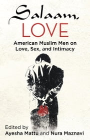 Salaam, Love - American Muslim Men on Love, Sex, and Intimacy ebook by Ayesha Mattu,Nura Maznavi