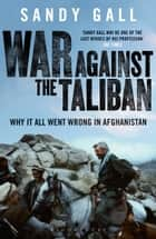 War Against the Taliban - Why It All Went Wrong in Afghanistan eBook by Sandy Gall