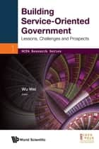 Building Service-Oriented Government - Lessons, Challenges and Prospects ebook by Wei Wu