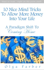 10 Nice Mind Tricks To Allow More Money Into Your Life: A Paradigm Shift To Coming Home - Soft & Effective Self-Help: Allowing Money, #1 ebook by Olga Farber