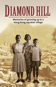 Diamond Hill - Memories of Growing Up in a Hong Kong Squatter Village ebook by Feng Chi-shun