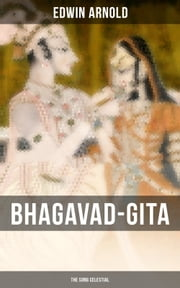BHAGAVAD-GITA: The Song Celestial - One of the Great Religious Classics of All Time - Synthesis of the Brahmanical concept of Dharma, theistic bhakti, the yogic ideals of moksha, and Raja Yoga & Samkhya philosophy ebook by Edwin Arnold