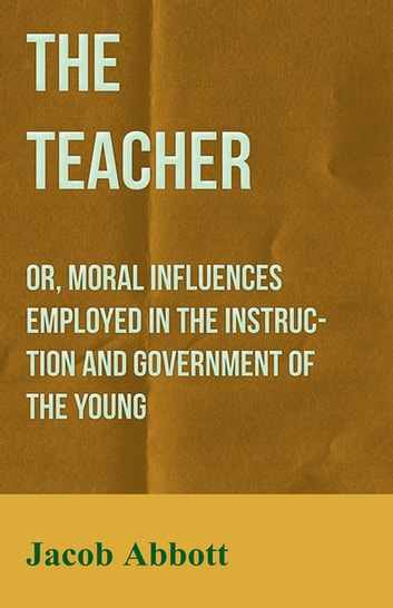 The Teacher: Or, Moral Influences Employed in the Instruction and Government of the Young ebook by Jacob Abbott