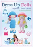 Dress Up Dolls Amigurumi Crochet Patterns - 5 big dolls with clothes, shoes, accessories, tiny bear and big carry bag patterns ebook by Sayjai Thawornsupacharoen