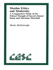 Muslim Ethics and Modernity - A Comparative Study of the Ethical Thought of Sayyid Ahmad Khan and Mawlana Mawdudi ebook by Sheila McDonough