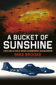 Bucket of Sunshine - Life on a Cold War Canberra Squadron ebook by Mike Brooke