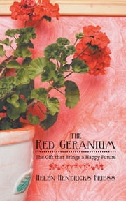 The Red Geranium - The Gift that Brings a Happy Future ebook by Helen Hendricks Friess