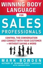 Winning Body Language for Sales Professionals: Control the Conversation and Connect with Your Customer—without Saying a Word ebook by Mark Bowden
