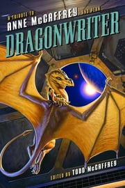 Dragonwriter - A Tribute to Anne McCaffrey and Pern ebook by Todd McCaffrey, David Brin, Lois McMaster Bujold,...