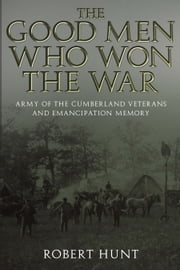 The Good Men Who Won the War - Army of the Cumberland Veterans and Emancipation Memory ebook by Robert E. Hunt