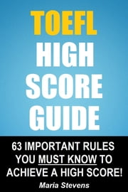 TOEFL High Score Guide: 64 Important Rules You Must Know To Achieve A High Score! ebook by Maria Stevens