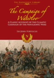 The Campaign of Waterloo: The Classic Account of Napoleon's Last Battles ebook by Fortescue, John
