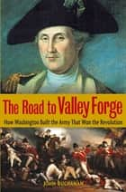 The Road to Valley Forge - How Washington Built the Army that Won the Revolution ebook by John Buchanan