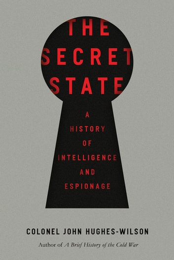 The Secret State: A History of Intelligence and Espionage ebook by John Hughes-Wilson, Colonel