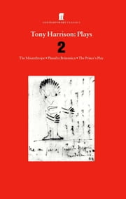 Tony Harrison Plays 2 - The Misanthrope; Phaedra Britannica; The Prince's Plays ebook by Tony Harrison