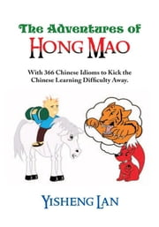 The Adventures of Hong Mao - With 366 Chinese Idioms to Kick the Chinese Learning Difficulty Away ebook by Yisheng Lan