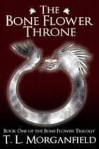 The Bone Flower Throne - The Bone Flower Trilogy, #1 ebook by TL Morganfield