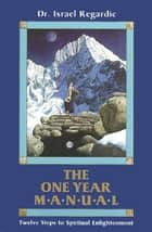 The One Year Manual: Twelve Steps to Spiritual Enlightenment ebook by Dr. Israel Regardie