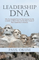 Leadership DNA - Why the Accepted Premise That Anyone Can Be a Leader Is Utterly False and the Main Cause of Poor Leadership in America ebook by Paul Okum