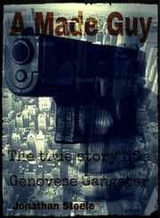 A Made Guy The True Story Of A Genovese Gangster ebook by Jonathan Steele