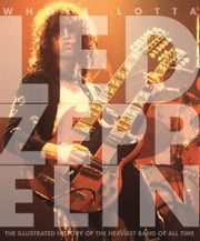 Whole Lotta Led Zeppelin - The Illustrated History of the Heaviest Band of All Time ebook by Jon Bream