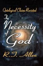 The Necessity of God - Ontological Claims Revisited ebook by R. T. Allen