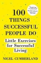 100 Things Successful People Do - Little Exercises for Successful Living: 100 self help rules for life ebook by Nigel Cumberland