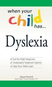 When Your Child Has . . . Dyslexia: Get the Right Diagnosis, Understand Treatment Options, and Help Your Child Learn ebook by Marshall, Abigail