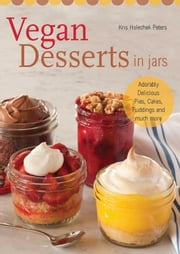 Vegan Desserts in Jars - Adorably Delicious Pies, Cakes, Puddings, and Much More ebook by Kris Holechek Peters