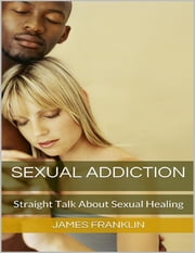 Sexual Addiction: Straight Talk About Sexual Healing ebook by James Franklin