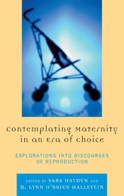 Contemplating Maternity in an Era of Choice - Explorations into Discourses of Reproduction ebook by Sara Hayden,Jaime E. Bochantin,Kirsten J. Broadfoot,Jennifer J. Bute,Patrice Buzzanell,Renee L. Cowan,Summer R. Cunningham,Suzy D'Enbeau,Bonnie J. Dow,John Duckworth,Jennifer Emerling Bone,Natalie Fixmer-Oraiz,Karen A. Foss,Elissa Foster,Cindy Griffin,Lynn M. Harter,Erika L. Kirby,Beth Meyers-Bass,D Lynn O'Brien Hallstein,Catherine H. Palczewski,Amy R. Pearson,Jennifer Sandoval,Marie Thompson,Lori West Peterson,Julia T. Wood,Lynn O'Brien Hallstein,Charlotte Kroløkke, Professor in the Department for the Study of Culture, University of Southern Denmark