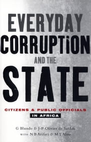 Everyday Corruption and the State - Citizens and Public Officials in Africa ebook by Giorgio Blundo, Jean-Pierre Olivier de Sardan with N. B. Arifari, M. T. Alou