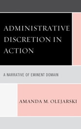 Administrative Discretion in Action - A Narrative of Eminent Domain ebook by Amanda M. Olejarski